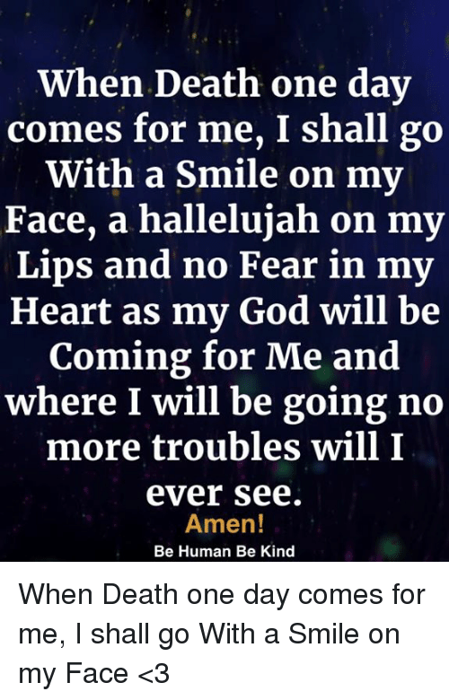 God, Hallelujah, and Memes: When Death one day  comes for me, I shall go  With a Smile on my  Face, a hallelujah on my  Lips and no Fear in my  Heart as my God will be  Coming for Me and  where I will be going no  more troubles will I  ever see  Amen!  Be Human Be Kind When Death one day comes for me, I shall go With a Smile on my Face <3