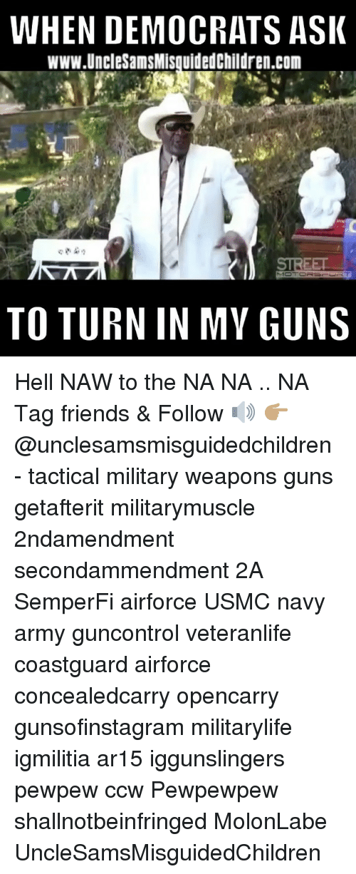 Friends, Guns, and Memes: WHEN DEMOCRATS ASI  www.UncleSamsMisquidedChildren.com  TO TURN IN MY GUNS Hell NAW to the NA NA .. NA Tag friends & Follow 🔊 👉🏽 @unclesamsmisguidedchildren - tactical military weapons guns getafterit militarymuscle 2ndamendment secondammendment 2A SemperFi airforce USMC navy army guncontrol veteranlife coastguard airforce concealedcarry opencarry gunsofinstagram militarylife igmilitia ar15 iggunslingers pewpew ccw Pewpewpew shallnotbeinfringed MolonLabe UncleSamsMisguidedChildren
