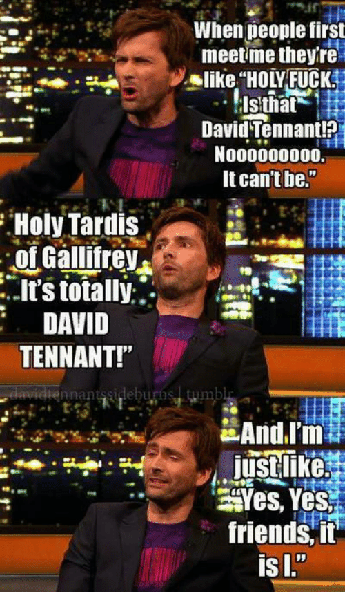 "tennant: When deople first  meetme theyre  like ""HOLY FUCK  David Tennant!?  N000000000.  It can't be.""  Holy Tardis  of Gallifrev  it's totally:.  DAVID  TENNANT!""  nnantssideburos  Yes, Yes  friends, it"