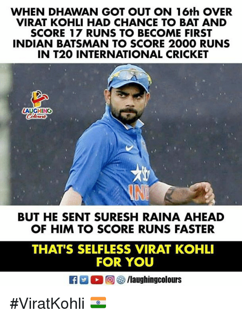 Cricket, Indian, and International: WHEN DHAWAN GOT OUT ON 16th OVER  VIRAT KOHLI HAD CHANCE TO BAT AND  SCORE 17 RUNS TO BECOME FIRST  INDIAN BATSMAN TO SCORE 2000 RUNS  IN T20 INTERNATIONAL CRICKET  LAUGHING  BUT HE SENT SURESH RAINA AHEAD  OF HIM TO SCORE RUNS FASTER  THAT'S SELFLESS VIRAT KOHLI  FOR YOU #ViratKohli 🇮🇳