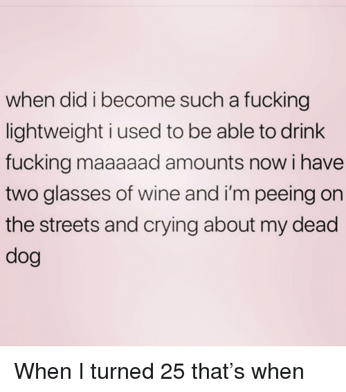 Crying, Fucking, and Streets: when did i become such a fucking  lightweight i used to be able to drink  fucking maaaaad amounts now i have  two glasses of wine and i'm peeing on  the streets and crying about my dead  dog When I turned 25 that's when