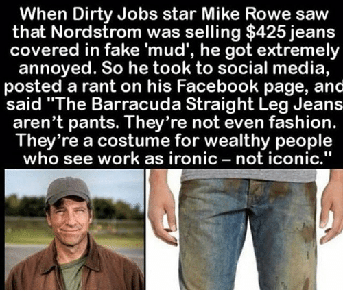 """Nordstrom: When Dirty Jobs star Mike Rowe saw  that Nordstrom was selling $425 jeans  covered in fake 'mud', he got extremely  annoyed. So he took to social media,  posted a rant on his Facebook page, and  said """"The Barracuda Straight Leg Jeans  aren't pants. They're not even fashion.  They're a costume for wealthy people  who see work as ironic  not iconic."""