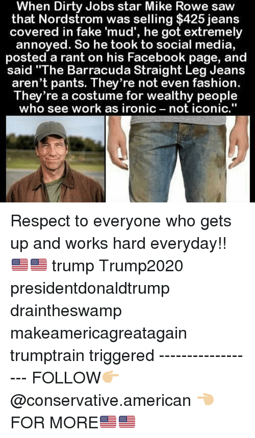 """Nordstrom: When Dirty Jobs star Mike Rowe saw  that Nordstrom was selling $425 jeans  covered in fake 'mud', he got extremely  annoyed. So he took to social media,  posted a rant on his Facebook page, and  said """"The Barracuda Straight Leg Jeans  aren't pants. They re not even fashion.  They're a costume for wealthy people  who see work as ironic not iconic,"""" Respect to everyone who gets up and works hard everyday!!🇺🇸🇺🇸 trump Trump2020 presidentdonaldtrump draintheswamp makeamericagreatagain trumptrain triggered ------------------ FOLLOW👉🏼 @conservative.american 👈🏼 FOR MORE🇺🇸🇺🇸"""