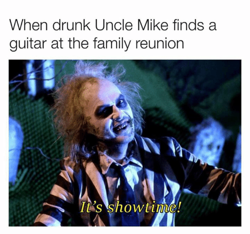 Showtime: When drunk Uncle Mike finds a  guitar at the family reunion  It's showtime!