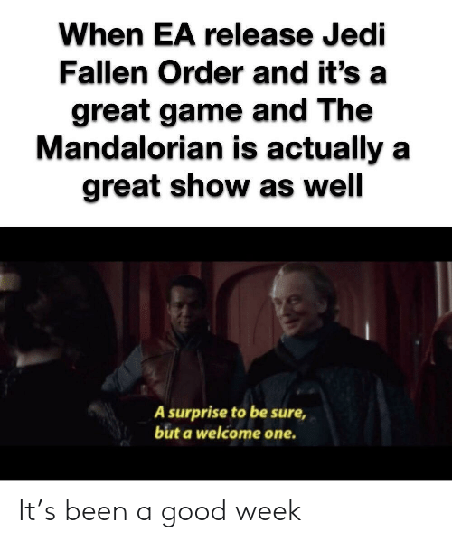 Jedi, Game, and Good: When EA release Jedi  Fallen Order and it's  great game and The  Mandalorian is actually a  great show as well  A surprise to be sure  but a welcome one. It's been a good week