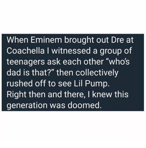 """Coachella, Dad, and Dank: When Eminem brought out Dre at  Coachella I witnessed a group of  teenagers ask each other """"whos  dad is that?"""" then collectively  rushed off to see Lil Pump.  Right then and there, I knew this  generation was doomed."""