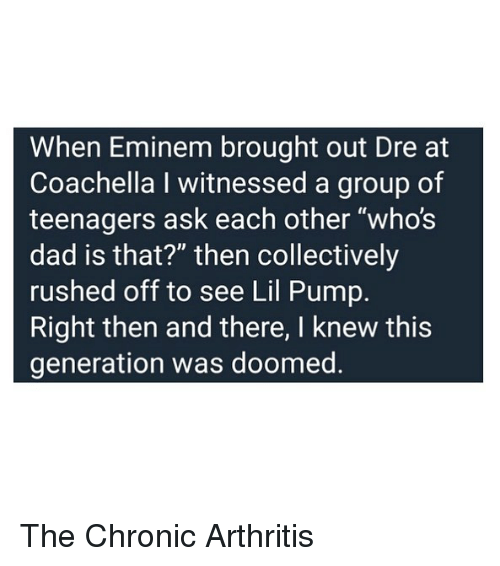 """Coachella, Dad, and Eminem: When Eminem brought out Dre at  Coachella I witnessed a group of  teenagers ask each other """"who's  dad is that?"""" then collectively  rushed off to see Lil Pump.  Right then and there, I knew this  generation was doomed The Chronic Arthritis"""
