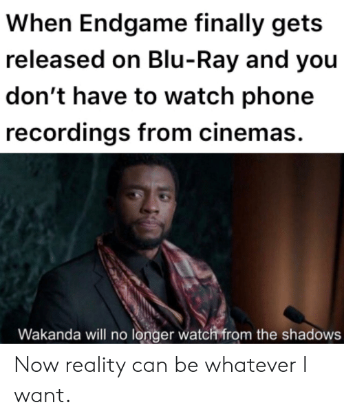 Phone, Watch, and Reality: When Endgame finally gets  released on Blu-Ray and you  don't have to watch phone  recordings from cinemas.  Wakanda will no longer watch from the shadows Now reality can be whatever I want.