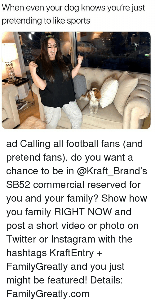 hashtags: When even your dog knows you're just  pretending to like sports ad Calling all football fans (and pretend fans), do you want a chance to be in @Kraft_Brand's SB52 commercial reserved for you and your family? Show how you family RIGHT NOW and post a short video or photo on Twitter or Instagram with the hashtags KraftEntry + FamilyGreatly and you just might be featured! Details: FamilyGreatly.com