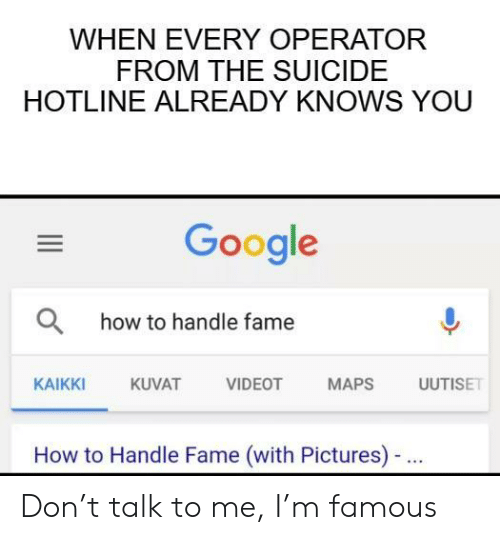 How To Handle Fame: WHEN EVERY OPERATOR  FROM THE SUICIDE  HOTLINE ALREADY KNOWS YOU  Google  Ohow to handle fame  AT VIDEOT MAPS ISE  KAIKKI  KUVAT  How to Handle Fame (with Pictures)- Don't talk to me, I'm famous