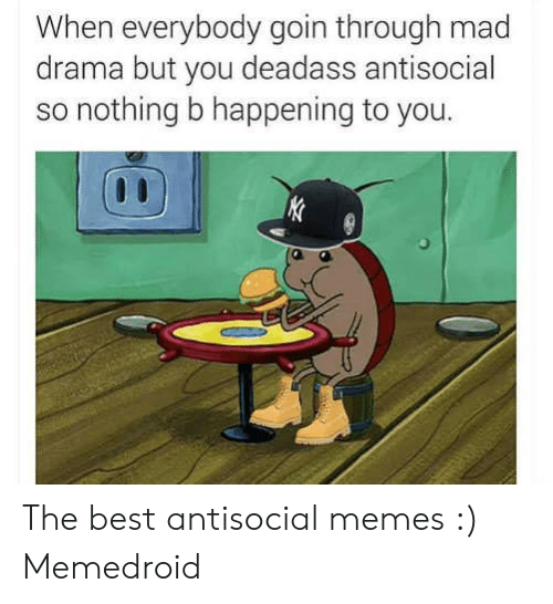Deadass Antisocial: When everybody goin through mad  drama but you deadass antisocial  so nothing b happening to you. The best antisocial memes :) Memedroid