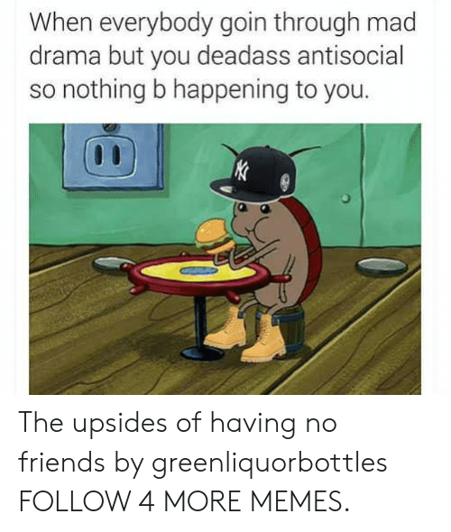 Deadass Antisocial: When everybody goin through mad  drama but you deadass antisocial  so nothing b happening to you.  KC The upsides of having no friends by greenliquorbottles FOLLOW 4 MORE MEMES.