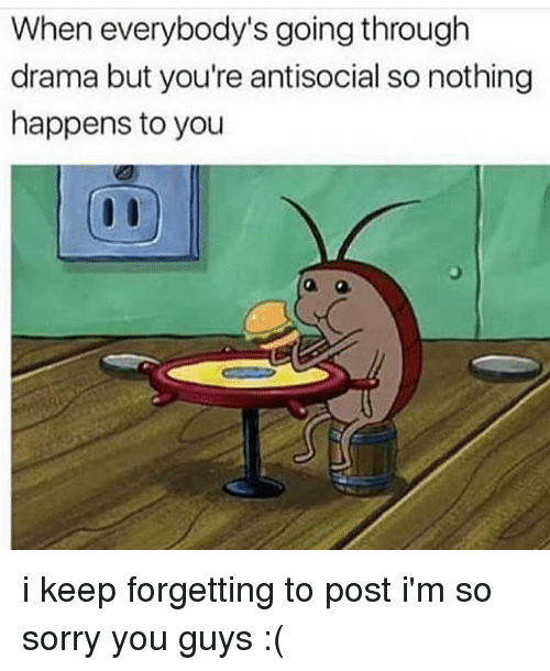 Everybody Go: When everybody's going through  drama but you're antisocial so nothing  happens to you i keep forgetting to post i'm so sorry you guys :(