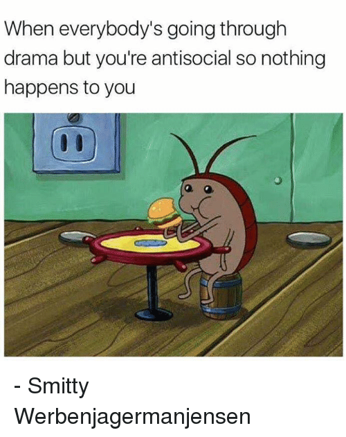 Everybody Go: When everybody's going through  drama but you're antisocial so nothing  happens to you - Smitty Werbenjagermanjensen