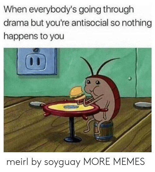 Antisocial: When everybody's going through  drama but you're antisocial so nothing  happens to you meirl by soyguay MORE MEMES