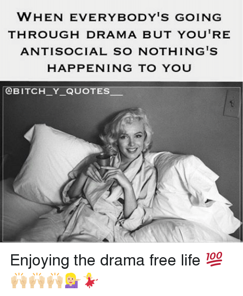 Everybody Go: WHEN EVERYBODY'S GOING  THROUGH DRAMA BUT YOU'RE  ANTISOCIAL SO NOTHING'S  HAPPENING TO YOU  @BITCH Y QUOTES. Enjoying the drama free life 💯🙌🏼🙌🏼🙌🏼💁🏼💃🏼