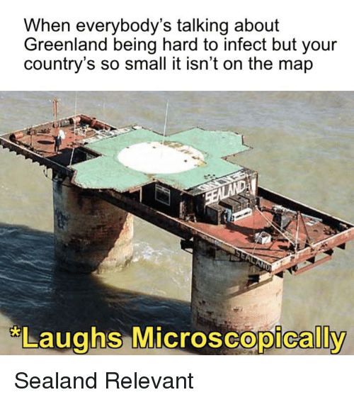 Greenland, Map, and Sealand: When everybody's talking about  Greenland being hard to infect but your  country's so small it isn't on the map  Laughs MicroscoDicallv  oscopically Sealand Relevant