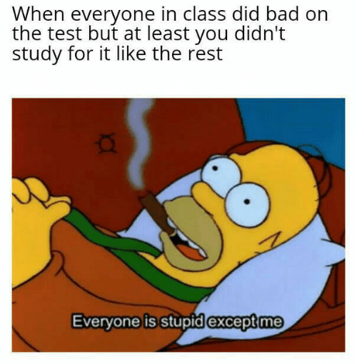 Bad, Test, and Rest: When everyone in class did bad on  the test but at least you didn't  study for it like the rest  Everyone is stupid except me