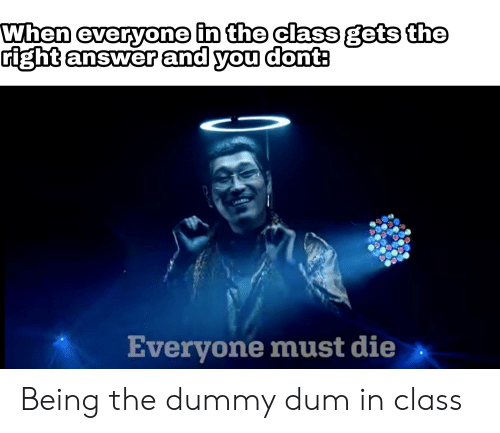 Dank Memes, Answer, and Class: When everyone in the class gets the  right answer and you donts  Everyone must die Being the dummy dum in class