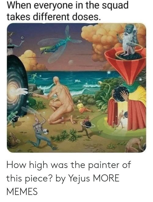 Dank, How High, and Memes: When everyone in the squad  takes different doses. How high was the painter of this piece? by Yejus MORE MEMES