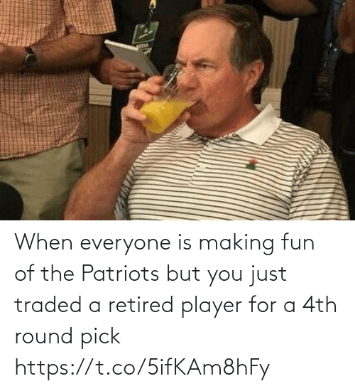 You Just: When everyone is making fun of the Patriots but you just traded a retired player for a 4th round pick https://t.co/5ifKAm8hFy