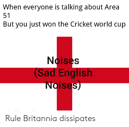 cricket world cup: When everyone is talking about Area  51  But you just won the Cricket world cup  Noises  (Sad English  Noises) Rule Britannia dissipates