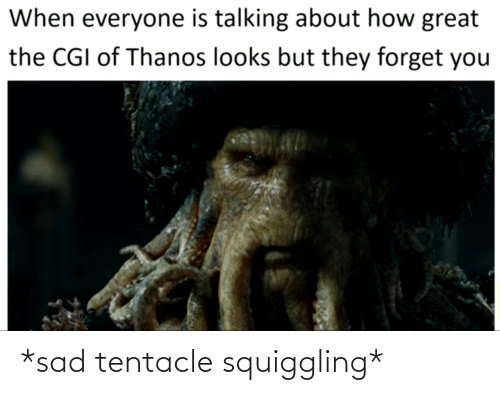 Thanos: When everyone is talking about how great  the CGI of Thanos looks but they forget you *sad tentacle squiggling*