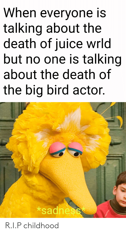 Juice, Death, and Big Bird: When everyone is  talking about the  death of juice wrld  but no one is talking  about the death of  the big bird actor.  *sadness R.I.P childhood