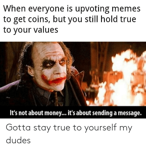 Sending: When everyone is upvoting memes  to get coins, but you still hold true  to your values  It's not about money... it's about sending a message. Gotta stay true to yourself my dudes