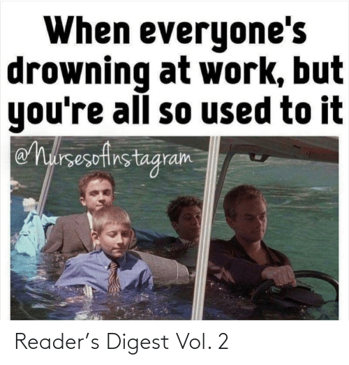 reader: When everyone's  drowning at work, but  you're all so used to it  eharsesefirstagram Reader's Digest Vol. 2