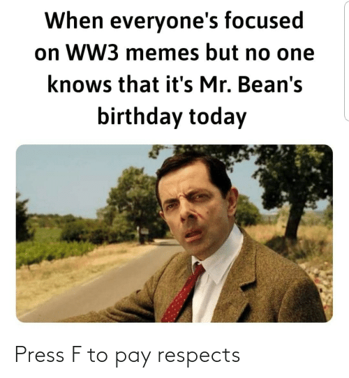Birthday: When everyone's focused  on WW3 memes but no one  knows that it's Mr. Bean's  birthday today Press F to pay respects