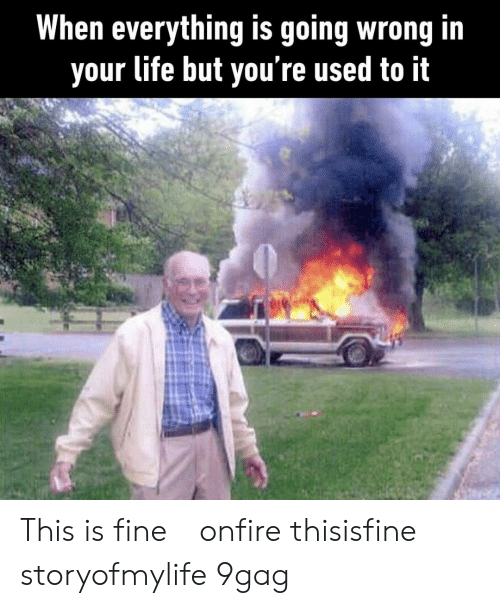 9gag, Life, and Memes: When everything is going wrong in  your life but you re used to it This is fine⠀ onfire thisisfine storyofmylife 9gag