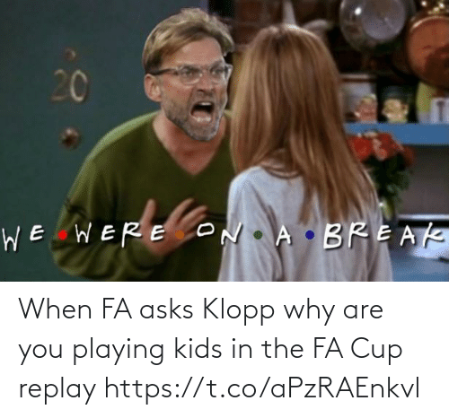 Https T: When FA asks Klopp why are you playing kids in the FA Cup replay https://t.co/aPzRAEnkvl