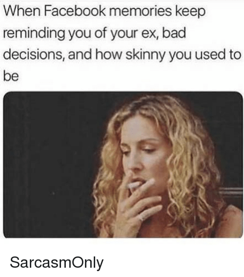 Bad, Facebook, and Funny: When Facebook memories keerp  reminding you of your ex, bad  decisions, and how skinny you used to  be SarcasmOnly