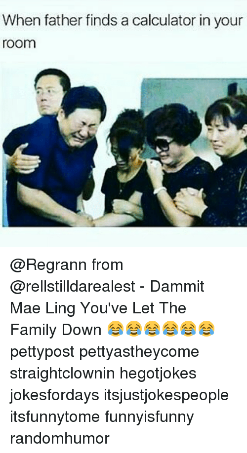 Family, Memes, and Calculator: When father finds a calculator in your  room @Regrann from @rellstilldarealest - Dammit Mae Ling You've Let The Family Down 😂😂😂😂😂😂 pettypost pettyastheycome straightclownin hegotjokes jokesfordays itsjustjokespeople itsfunnytome funnyisfunny randomhumor