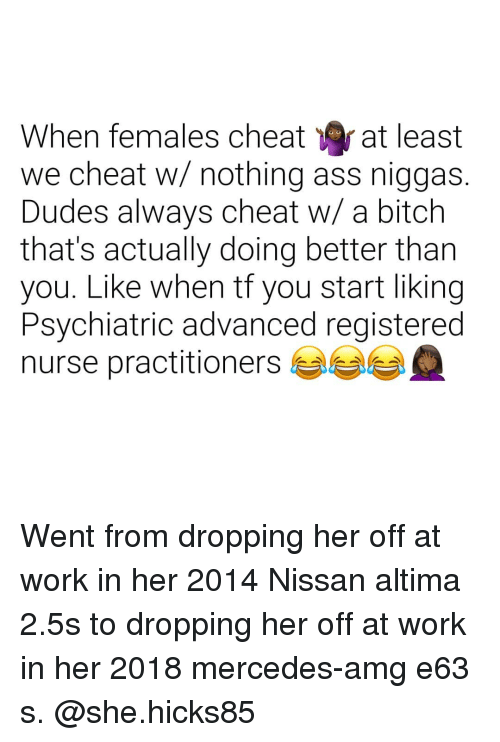 registered nurse: When females cheat at least  we cheat w/ nothing ass niggas.  Dudes always cheat w/ a bitch  that's actually doing better tharn  you. Like when tf you start liking  Psychiatric advanced registered  nurse practitioners Went from dropping her off at work in her 2014 Nissan altima 2.5s to dropping her off at work in her 2018 mercedes-amg e63 s. @she.hicks85