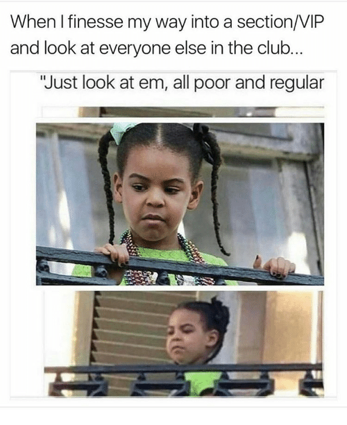 """finess: When finesse my way into a section/VIP  and look at everyone else in the club  """"Just look at em, all poor and regular"""
