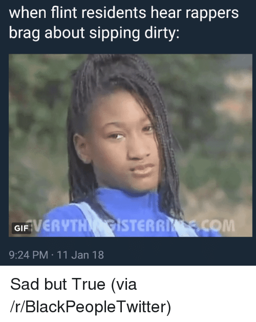Sipping: when flint residents hear rappers  brag about sipping dirty:  FVERYTH STERRI .COM  GIF  9:24 PM 11 Jan 18 <p>Sad but True (via /r/BlackPeopleTwitter)</p>
