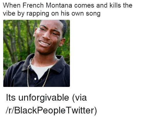 Blackpeopletwitter, French Montana, and Montana: When French Montana comes and kills the  vibe by rapping on his own song <p>Its unforgivable (via /r/BlackPeopleTwitter)</p>