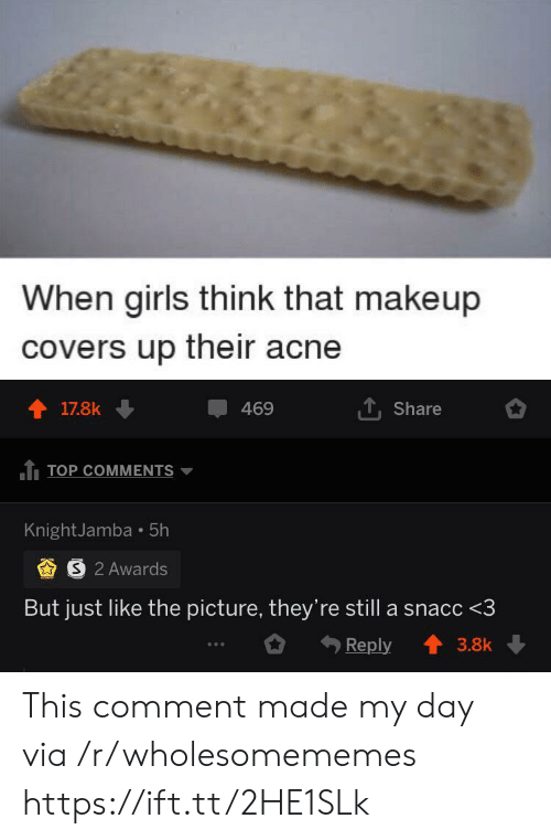 Girls, Makeup, and Covers: When girls think that makeup  covers up their acne  17.8k  469  Share  TOP COMMENTS  KnightJamba 5h  S 2 Awards  But just like the picture, they're still a snacc <3  Reply  3.8k This comment made my day via /r/wholesomememes https://ift.tt/2HE1SLk
