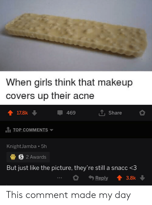 Covers: When girls think that makeup  covers up their acne  17.8k  469  Share  TOP COMMENTS  KnightJamba 5h  S 2 Awards  But just like the picture, they're still a snacc <3  Reply  3.8k This comment made my day