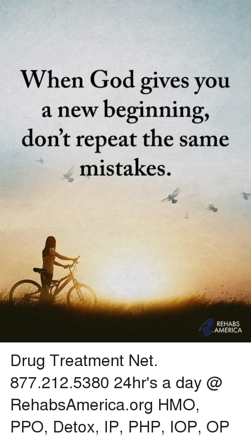 Repeatingly: When God gives you  a new beginning,  don't repeat the same  mistakes.  REHABS  AMERICA Drug Treatment Net. 877.212.5380 24hr's a day @ RehabsAmerica.org HMO, PPO, Detox, IP, PHP, IOP, OP