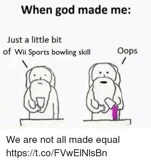 God, Sports, and Bowling: When god made me:  Just a little bit  of Wii Sports bowling skill  Oops We are not all made equal https://t.co/FVwElNlsBn