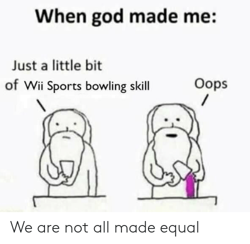 God, Sports, and Bowling: When god made me:  Just a little bit  of Wii Sports bowling skill  Oops We are not all made equal