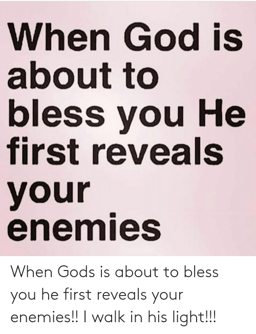 Enemies, Light, and Gods: When Gods is about to bless you he first reveals your enemies!!  I walk in his light!!!