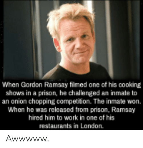 Ramsay: When Gordon Ramsay filmed one of his cooking  shows in a prison, he challenged an inmate to  an onion chopping competition. The inmate won.  When he was released from prison, Ramsay  hired him to work in one of his  restaurants in London. Awwwww.