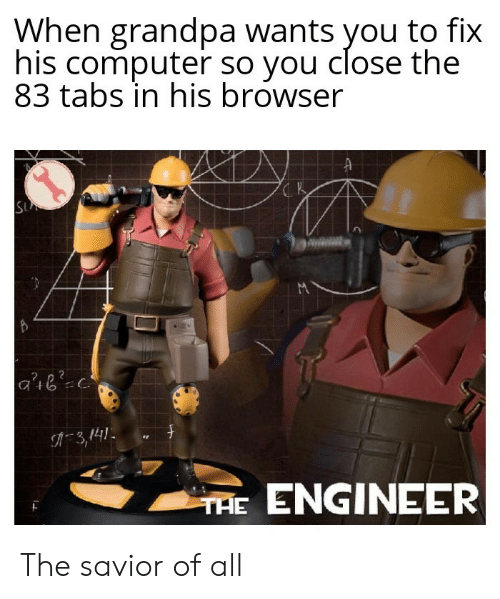 Tabs: When grandpa wants you to fix  his computer so you close the  83 tabs in his browser  SU  3,141  THE ENGINEER The savior of all