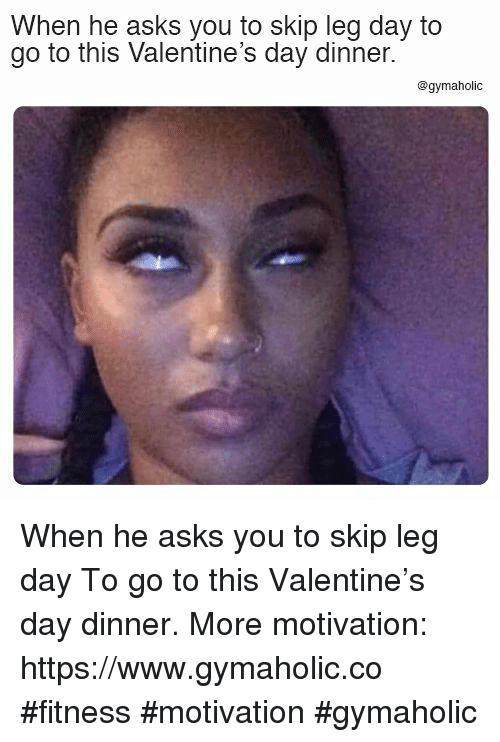 Valentine's Day, Leg Day, and Fitness: When he asks you to skip leg day to  go to this Valentine's day dinner  @gymaholic When he asks you to skip leg day  To go to this Valentine's day dinner.  More motivation: https://www.gymaholic.co  #fitness #motivation #gymaholic