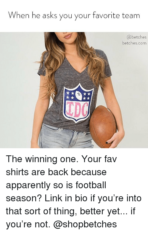 Apparently, Football, and Link: When he asks you your favorite team  @betches  betches.com  TDC The winning one. Your fav shirts are back because apparently so is football season? Link in bio if you're into that sort of thing, better yet... if you're not. @shopbetches