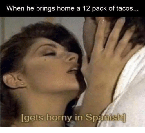 Horny, Spanish, and Home: When he brings home a 12 pack of tacos...  gets  horny in Spanish